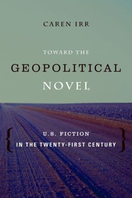 Toward the Geopolitical Novel: U.S. Fiction in the Twenty-First Century (Literature Now)