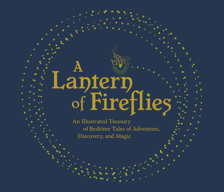 A Lantern of Fireflies: An Illustrated Treasury of Tales of Adventure, Discovery, and Magic
